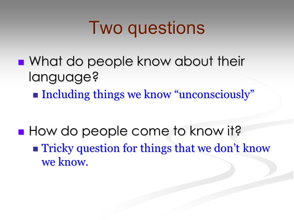 """Two questions What do people know about their language? What do people know about their language? Including things we know """"unconsciously"""" Including t"""