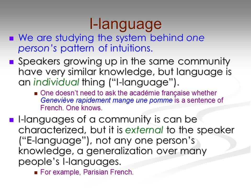 I-language We are studying the system behind one person's pattern of intuitions. We are studying the system behind one person's pattern of intuitions.