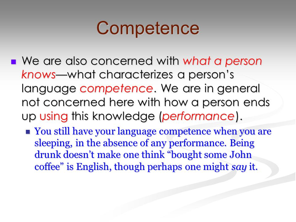 Competence We are also concerned with what a person knows—what characterizes a person's language competence. We are in general not concerned here with