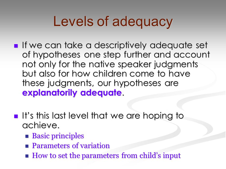 Levels of adequacy If we can take a descriptively adequate set of hypotheses one step further and account not only for the native speaker judgments bu