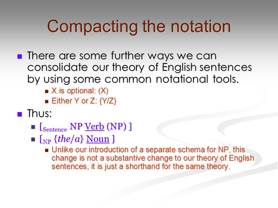 Compacting the notation There are some further ways we can consolidate our theory of English sentences by using some common notational tools. There ar