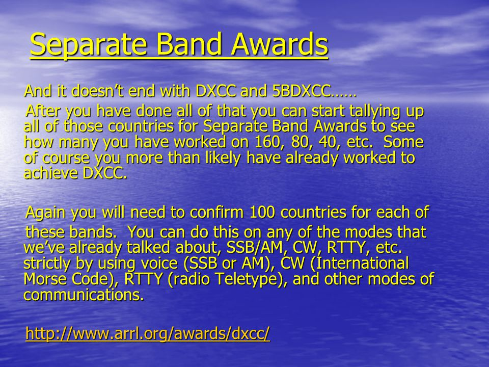 Separate Mode Awards Even after that, one may chase DX with the goal in mind of confirming 100 countries strictly by using voice (SSB or AM), CW (International Morse Code), RTTY (radio Teletype), and other modes of communications.