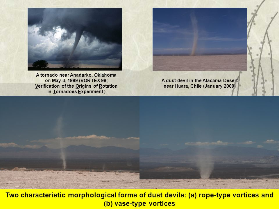 Two characteristic morphological forms of dust devils: (a) rope-type vortices and (b) vase-type vortices A tornado near Anadarko, Oklahoma on May 3, 1999 (VORTEX 99; Verification of the Origins of Rotation in Tornadoes Experiment ) A dust devil in the Atacama Desert near Huara, Chile (January 2009)