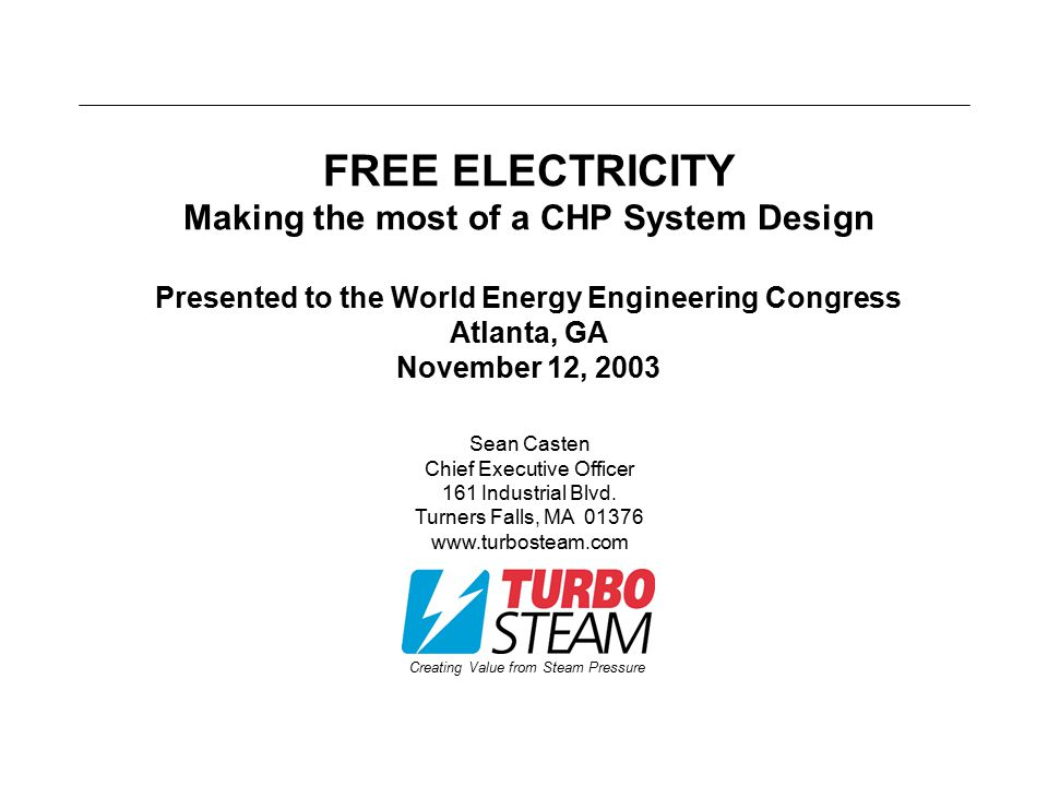 Creating Value from Steam Pressure FREE ELECTRICITY Making the most of a CHP System Design Presented to the World Energy Engineering Congress Atlanta,