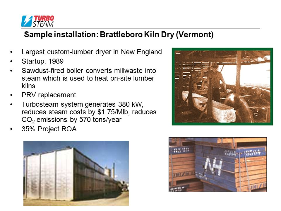Sample installation: Brattleboro Kiln Dry (Vermont) Largest custom-lumber dryer in New England Startup: 1989 Sawdust-fired boiler converts millwaste i