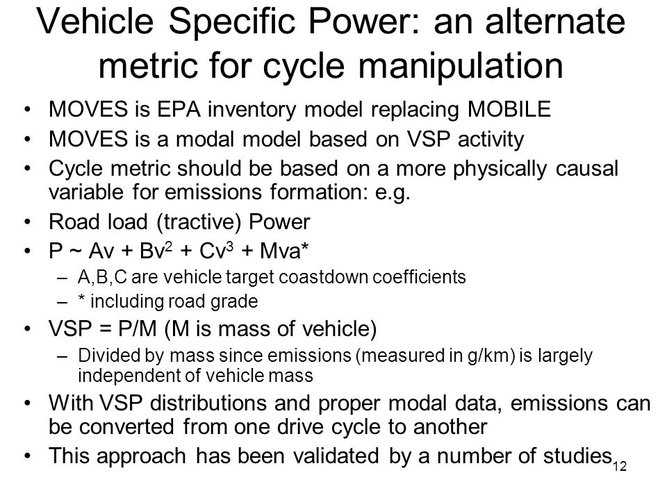 12 Vehicle Specific Power: an alternate metric for cycle manipulation MOVES is EPA inventory model replacing MOBILE MOVES is a modal model based on VS