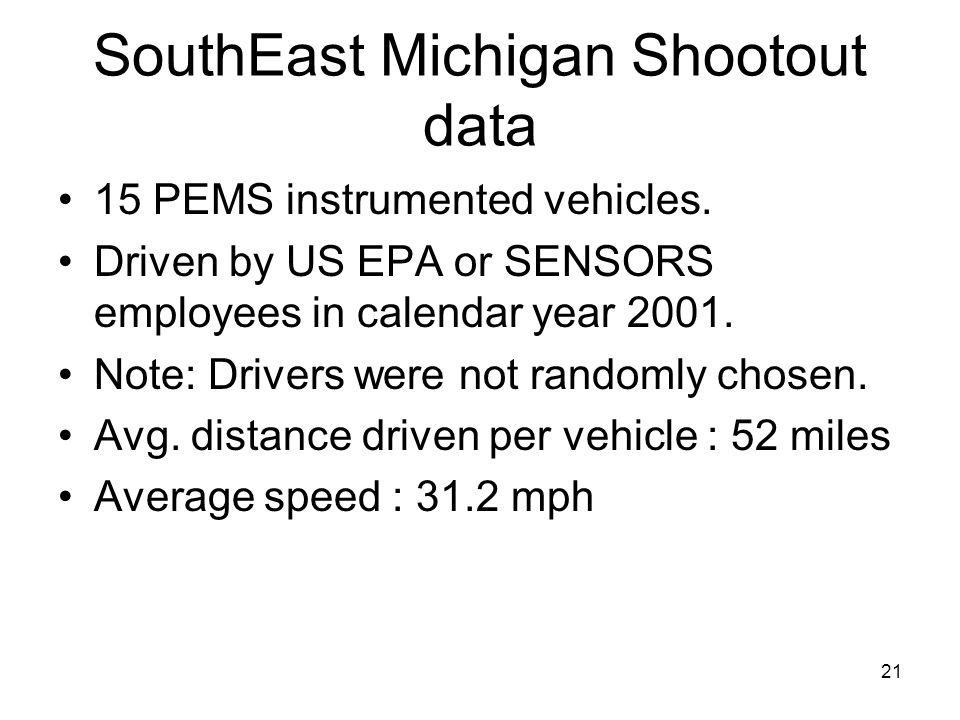21 SouthEast Michigan Shootout data 15 PEMS instrumented vehicles. Driven by US EPA or SENSORS employees in calendar year 2001. Note: Drivers were not