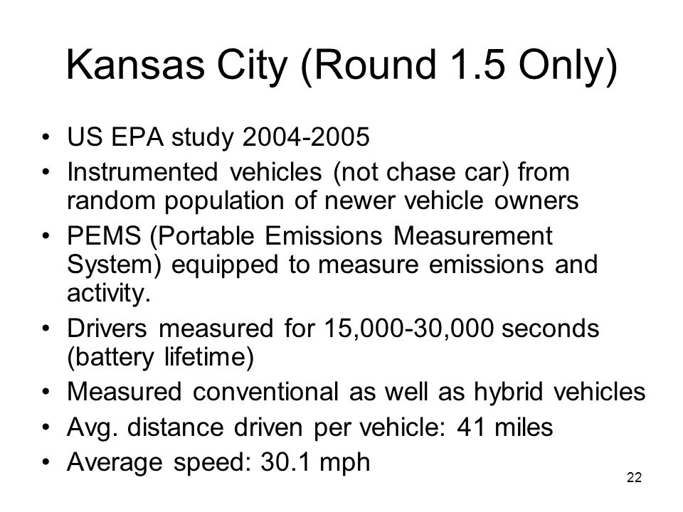 22 Kansas City (Round 1.5 Only) US EPA study 2004-2005 Instrumented vehicles (not chase car) from random population of newer vehicle owners PEMS (Port