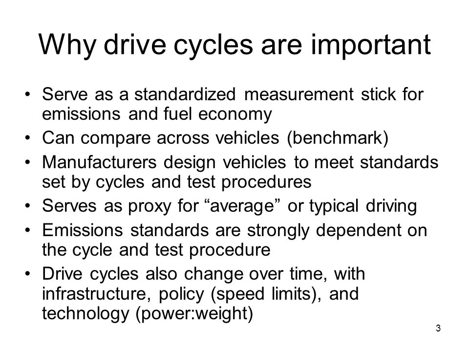 3 Why drive cycles are important Serve as a standardized measurement stick for emissions and fuel economy Can compare across vehicles (benchmark) Manu