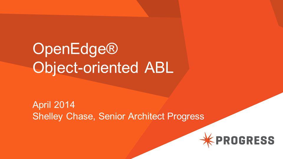OpenEdge® Object-oriented ABL April 2014 Shelley Chase, Senior Architect Progress