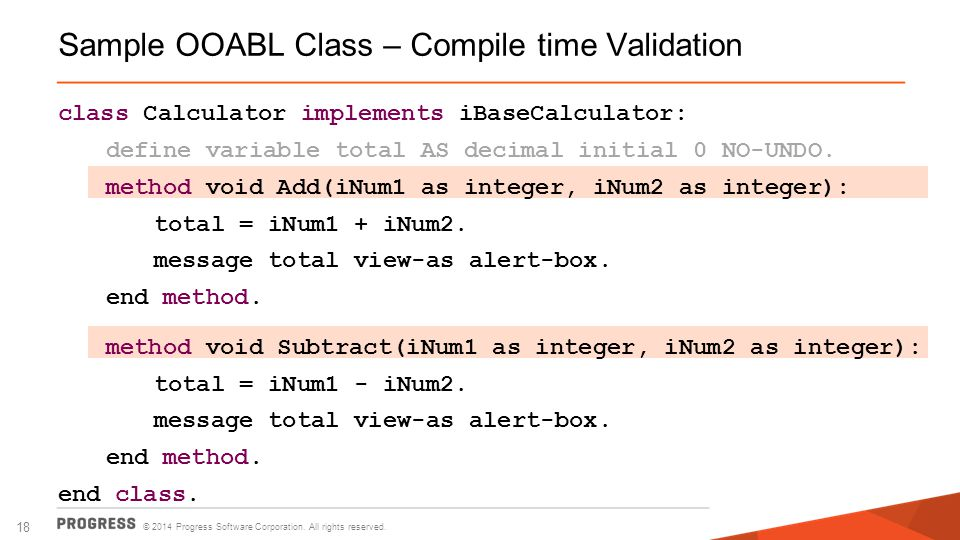 © 2014 Progress Software Corporation. All rights reserved. 18 Sample OOABL Class – Compile time Validation class Calculator implements iBaseCalculator