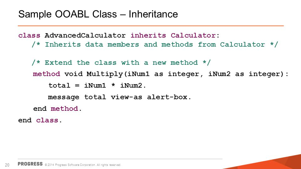 © 2014 Progress Software Corporation. All rights reserved. 20 Sample OOABL Class – Inheritance class AdvancedCalculator inherits Calculator: /* Inheri
