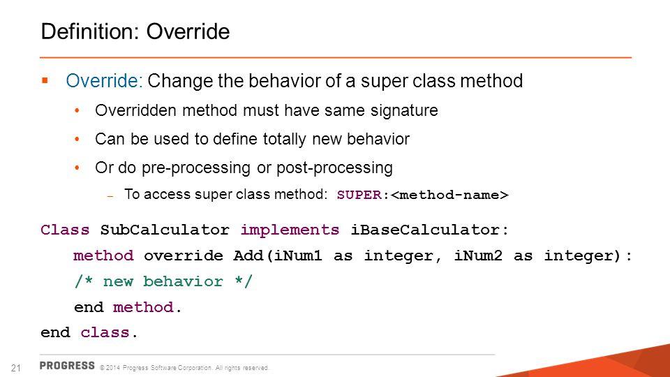 © 2014 Progress Software Corporation. All rights reserved. 21 Definition: Override  Override: Change the behavior of a super class method Overridden