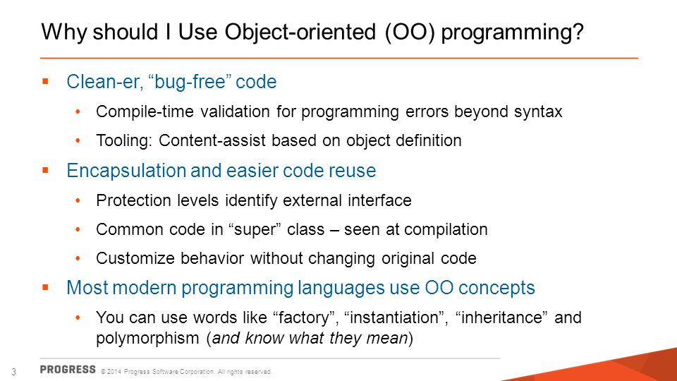 """© 2014 Progress Software Corporation. All rights reserved. 3 Why should I Use Object-oriented (OO) programming?  Clean-er, """"bug-free"""" code Compile-ti"""