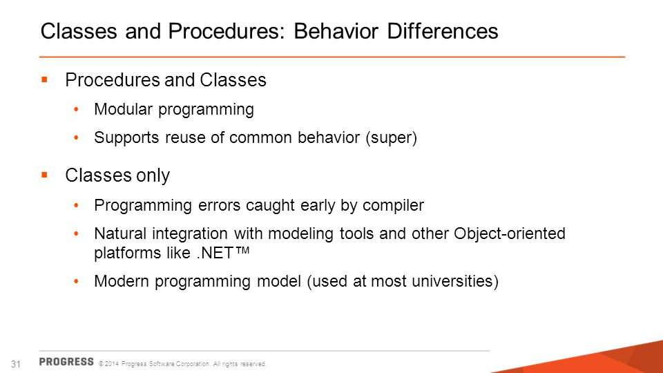 © 2014 Progress Software Corporation. All rights reserved. 31 Classes and Procedures: Behavior Differences  Procedures and Classes Modular programmin