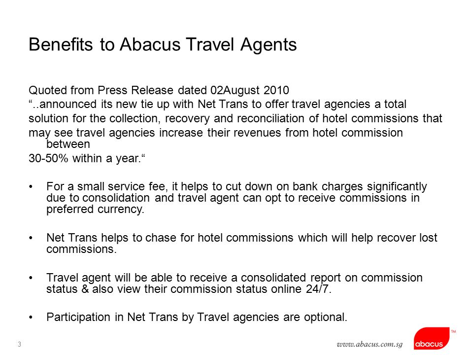 3 Benefits to Abacus Travel Agents Quoted from Press Release dated 02August 2010 ..announced its new tie up with Net Trans to offer travel agencies a total solution for the collection, recovery and reconciliation of hotel commissions that may see travel agencies increase their revenues from hotel commission between 30-50% within a year. For a small service fee, it helps to cut down on bank charges significantly due to consolidation and travel agent can opt to receive commissions in preferred currency.