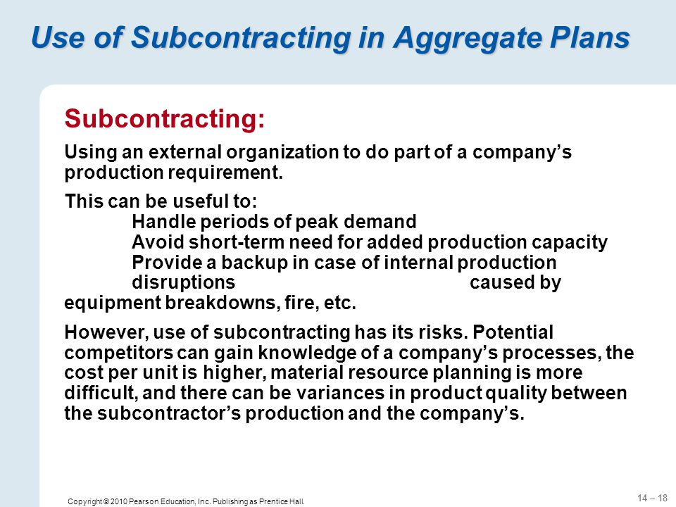 14 – 18 Copyright © 2010 Pearson Education, Inc. Publishing as Prentice Hall. Use of Subcontracting in Aggregate Plans Subcontracting: Using an extern