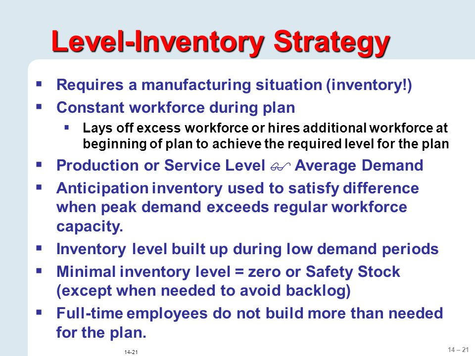 14 – 21 14-21 Level-Inventory Strategy  Requires a manufacturing situation (inventory!)  Constant workforce during plan  Lays off excess workforce