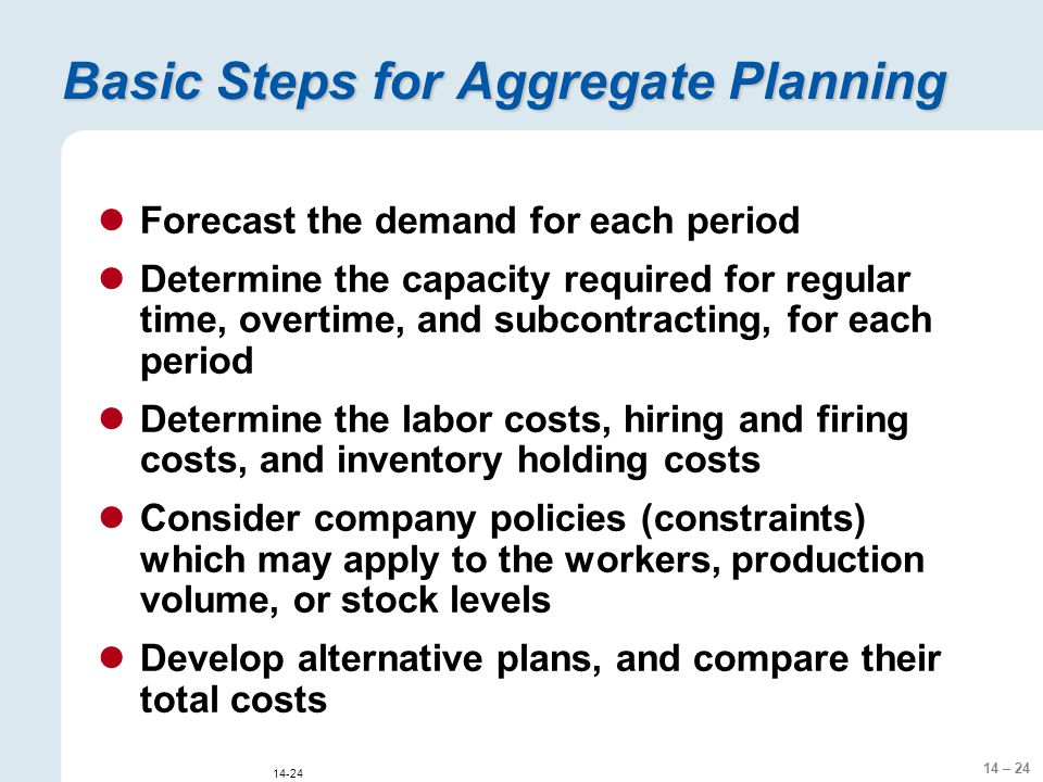 14 – 24 14-24 Basic Steps for Aggregate Planning Forecast the demand for each period Determine the capacity required for regular time, overtime, and subcontracting, for each period Determine the labor costs, hiring and firing costs, and inventory holding costs Consider company policies (constraints) which may apply to the workers, production volume, or stock levels Develop alternative plans, and compare their total costs