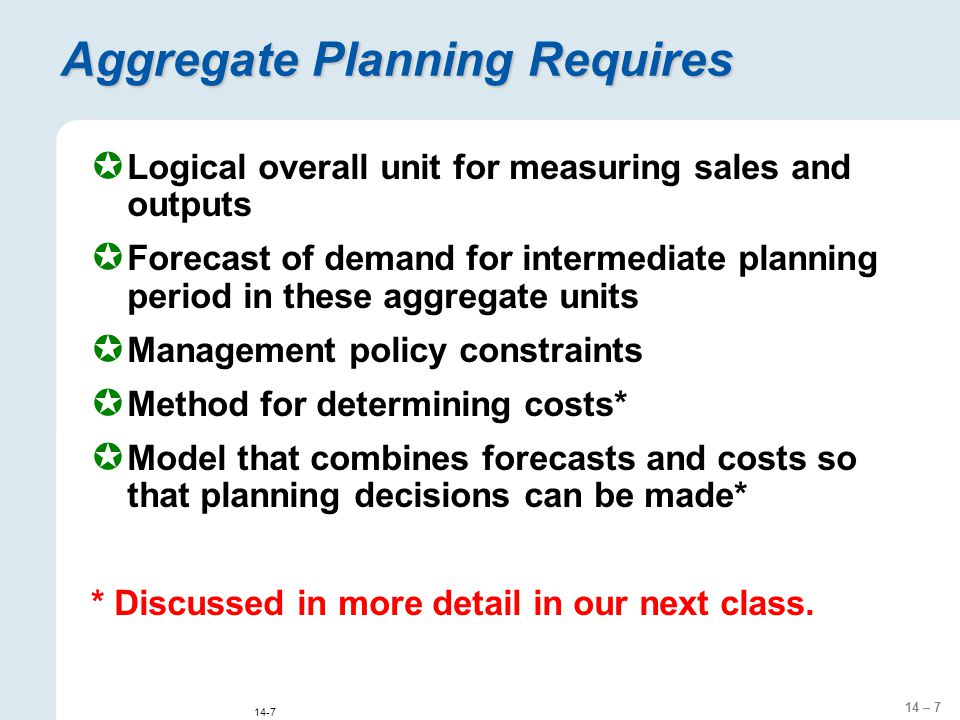 14 – 7 14-7 Aggregate Planning Requires  Logical overall unit for measuring sales and outputs  Forecast of demand for intermediate planning period in these aggregate units  Management policy constraints  Method for determining costs*  Model that combines forecasts and costs so that planning decisions can be made* * Discussed in more detail in our next class.