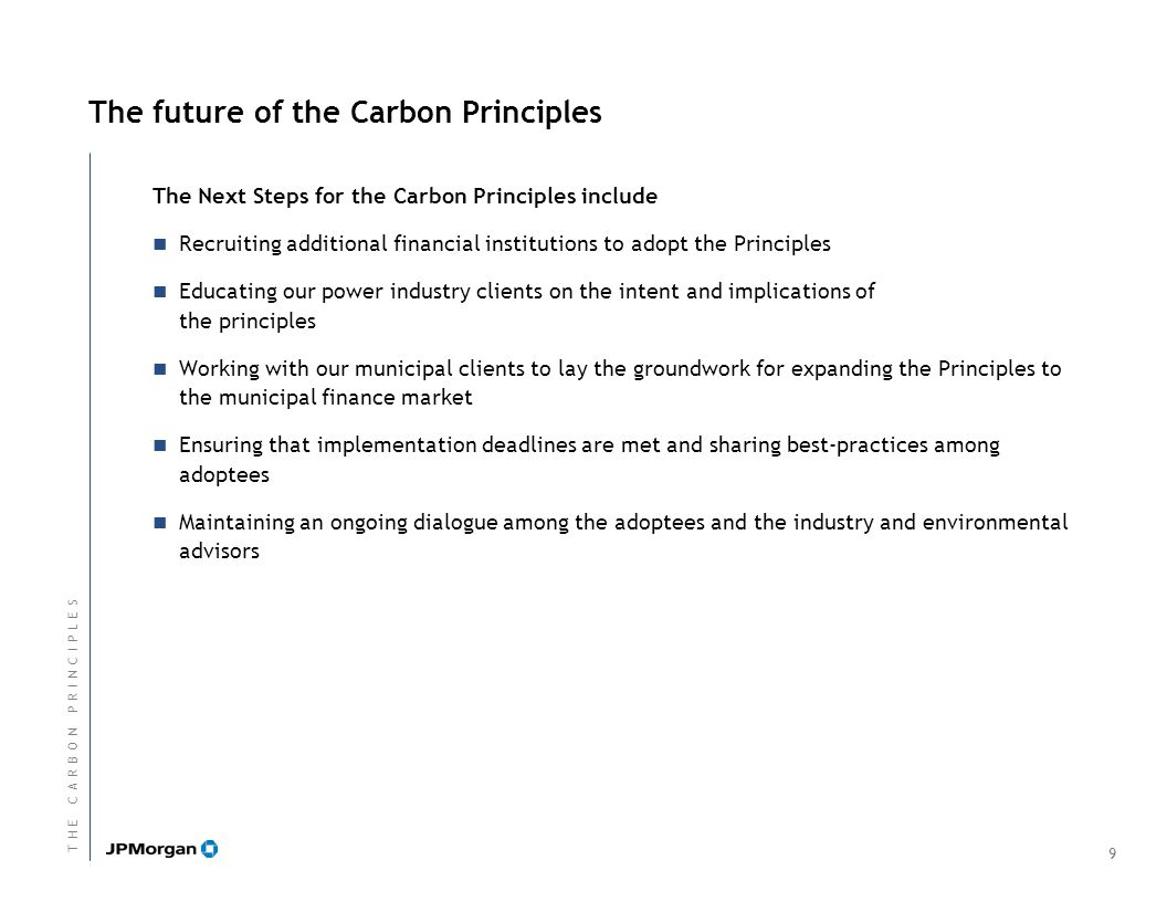 The future of the Carbon Principles The Next Steps for the Carbon Principles include Recruiting additional financial institutions to adopt the Principles Educating our power industry clients on the intent and implications of the principles Working with our municipal clients to lay the groundwork for expanding the Principles to the municipal finance market Ensuring that implementation deadlines are met and sharing best-practices among adoptees Maintaining an ongoing dialogue among the adoptees and the industry and environmental advisors 9 T H E C A R B O N P R I N C I P L E ST H E C A R B O N P R I N C I P L E S