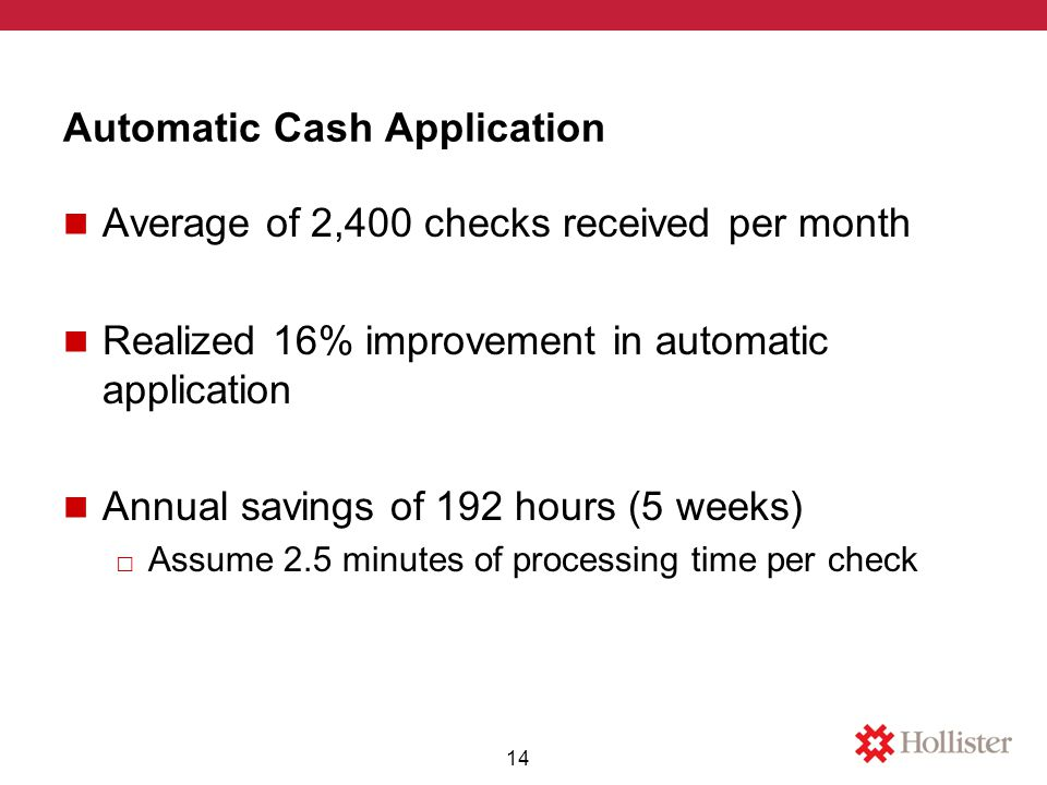 Automatic Cash Application Average of 2,400 checks received per month Realized 16% improvement in automatic application Annual savings of 192 hours (5 weeks) □ Assume 2.5 minutes of processing time per check 14
