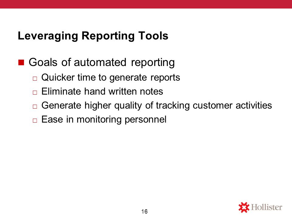 Leveraging Reporting Tools Goals of automated reporting □ Quicker time to generate reports □ Eliminate hand written notes □ Generate higher quality of tracking customer activities □ Ease in monitoring personnel 16