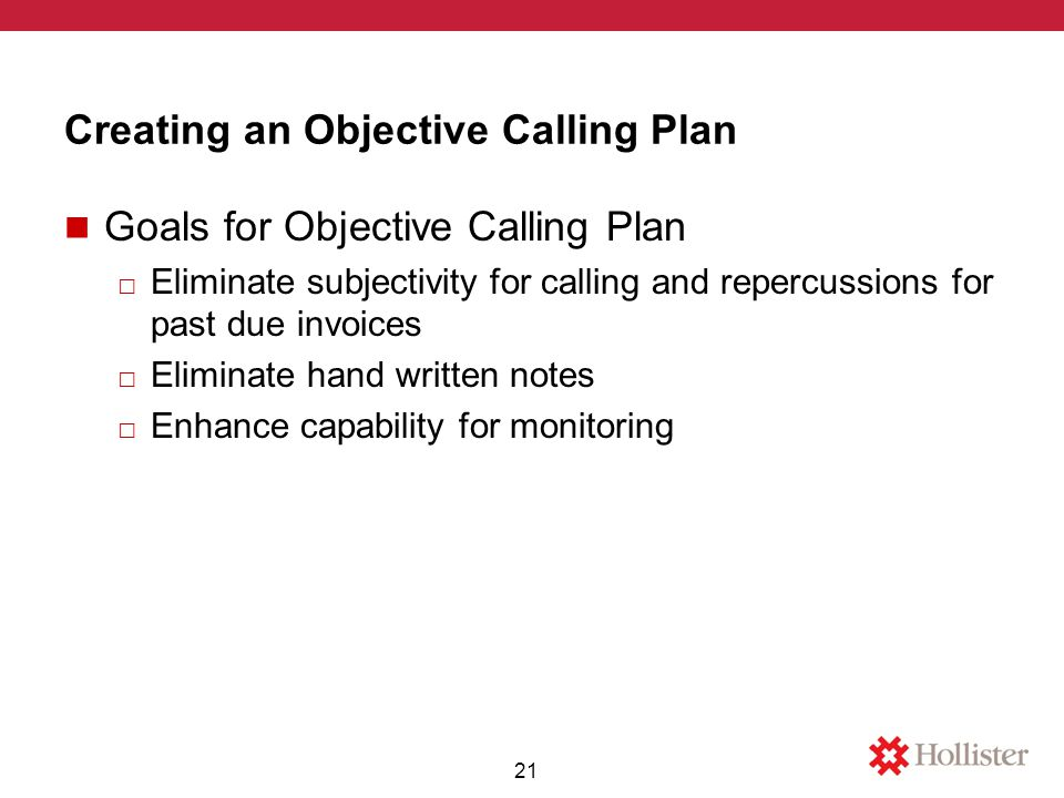 Creating an Objective Calling Plan Goals for Objective Calling Plan □ Eliminate subjectivity for calling and repercussions for past due invoices □ Eliminate hand written notes □ Enhance capability for monitoring 21