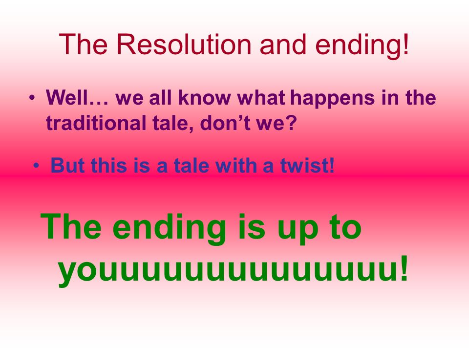 The Resolution and ending.Well… we all know what happens in the traditional tale, don't we.