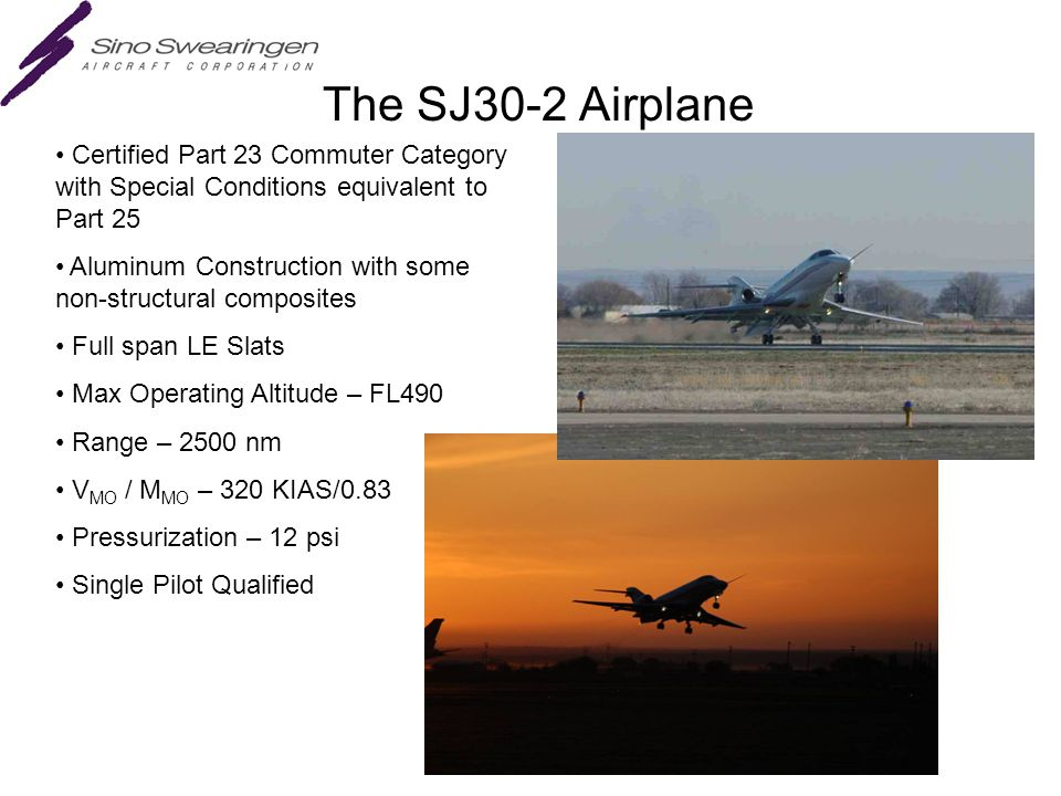 The SJ30-2 Airplane Certified Part 23 Commuter Category with Special Conditions equivalent to Part 25 Aluminum Construction with some non-structural composites Full span LE Slats Max Operating Altitude – FL490 Range – 2500 nm V MO / M MO – 320 KIAS/0.83 Pressurization – 12 psi Single Pilot Qualified