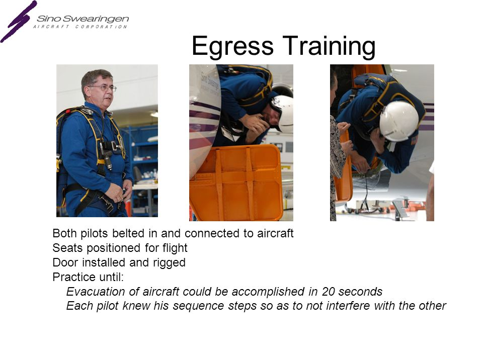 Egress Training Both pilots belted in and connected to aircraft Seats positioned for flight Door installed and rigged Practice until: Evacuation of aircraft could be accomplished in 20 seconds Each pilot knew his sequence steps so as to not interfere with the other