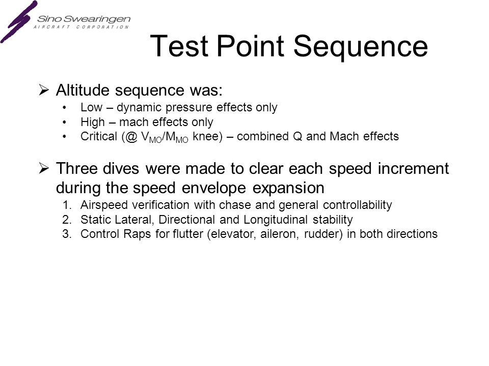 Test Point Sequence  Altitude sequence was: Low – dynamic pressure effects only High – mach effects only Critical (@ V MO /M MO knee) – combined Q and Mach effects  Three dives were made to clear each speed increment during the speed envelope expansion 1.Airspeed verification with chase and general controllability 2.Static Lateral, Directional and Longitudinal stability 3.Control Raps for flutter (elevator, aileron, rudder) in both directions