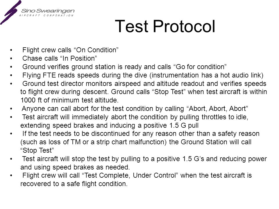 Test Protocol Flight crew calls On Condition Chase calls In Position Ground verifies ground station is ready and calls Go for condition Flying FTE reads speeds during the dive (instrumentation has a hot audio link) Ground test director monitors airspeed and altitude readout and verifies speeds to flight crew during descent.