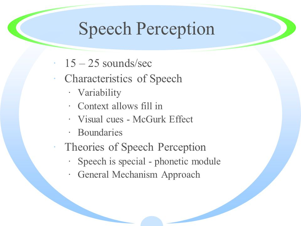 Speech Perception ·15 – 25 sounds/sec ·Characteristics of Speech ·Variability ·Context allows fill in ·Visual cues - McGurk Effect ·Boundaries ·Theories of Speech Perception ·Speech is special - phonetic module ·General Mechanism Approach