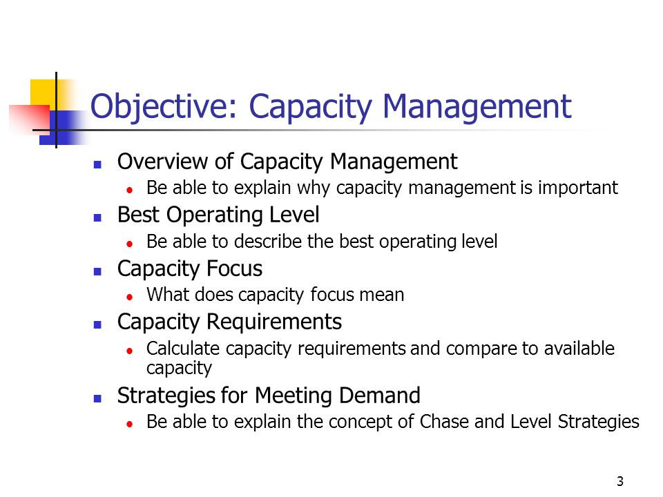 3 Objective: Capacity Management Overview of Capacity Management Be able to explain why capacity management is important Best Operating Level Be able