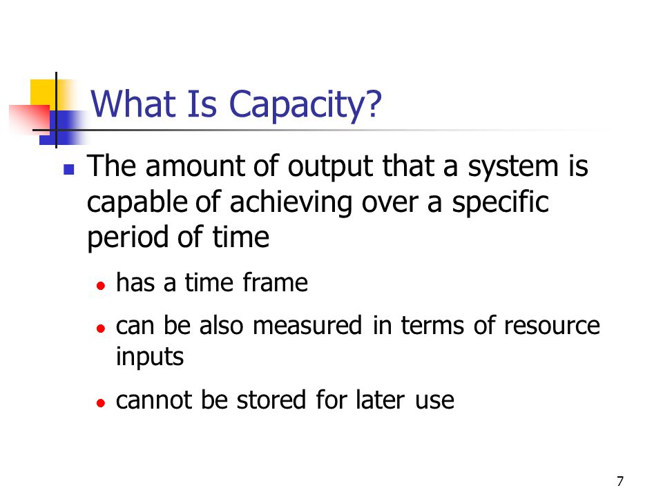 7 What Is Capacity? The amount of output that a system is capable of achieving over a specific period of time has a time frame can be also measured in