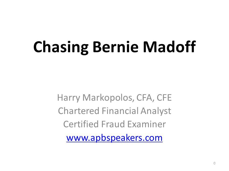 Chasing Bernie Madoff Harry Markopolos, CFA, CFE Chartered Financial Analyst Certified Fraud Examiner www.apbspeakers.com 0
