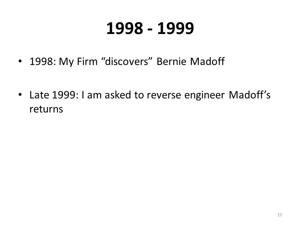 1998 - 1999 1998: My Firm discovers Bernie Madoff Late 1999: I am asked to reverse engineer Madoff's returns 10