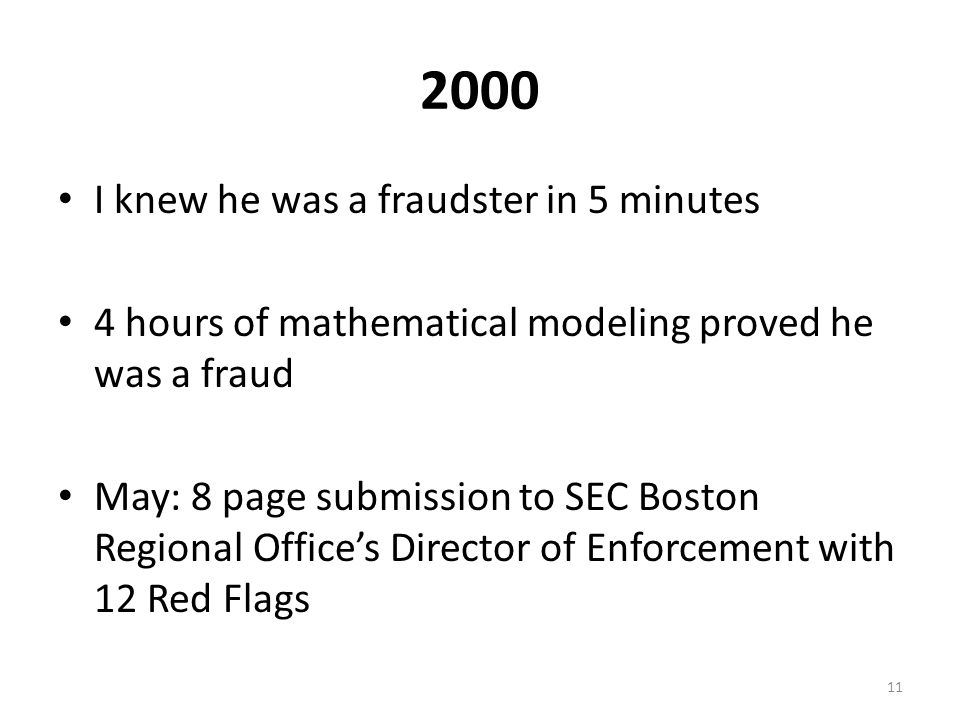 2000 I knew he was a fraudster in 5 minutes 4 hours of mathematical modeling proved he was a fraud May: 8 page submission to SEC Boston Regional Office's Director of Enforcement with 12 Red Flags 11