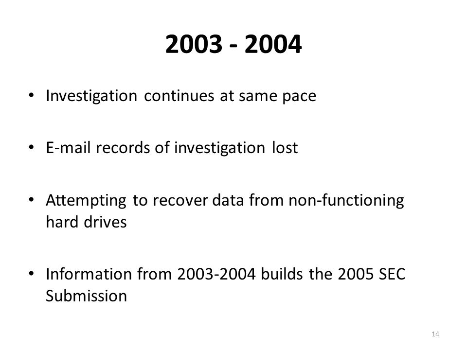 2003 - 2004 Investigation continues at same pace E-mail records of investigation lost Attempting to recover data from non-functioning hard drives Information from 2003-2004 builds the 2005 SEC Submission 14