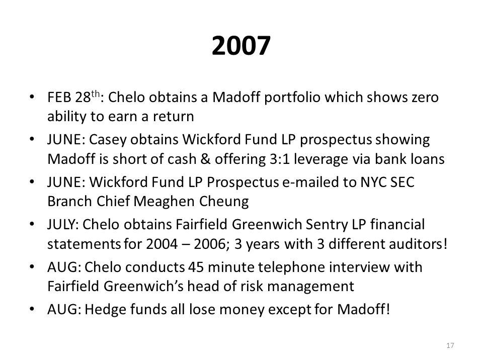 2007 FEB 28 th : Chelo obtains a Madoff portfolio which shows zero ability to earn a return JUNE: Casey obtains Wickford Fund LP prospectus showing Madoff is short of cash & offering 3:1 leverage via bank loans JUNE: Wickford Fund LP Prospectus e-mailed to NYC SEC Branch Chief Meaghen Cheung JULY: Chelo obtains Fairfield Greenwich Sentry LP financial statements for 2004 – 2006; 3 years with 3 different auditors.