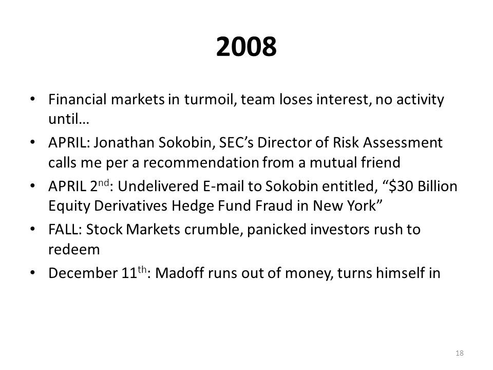 2008 Financial markets in turmoil, team loses interest, no activity until… APRIL: Jonathan Sokobin, SEC's Director of Risk Assessment calls me per a recommendation from a mutual friend APRIL 2 nd : Undelivered E-mail to Sokobin entitled, $30 Billion Equity Derivatives Hedge Fund Fraud in New York FALL: Stock Markets crumble, panicked investors rush to redeem December 11 th : Madoff runs out of money, turns himself in 18
