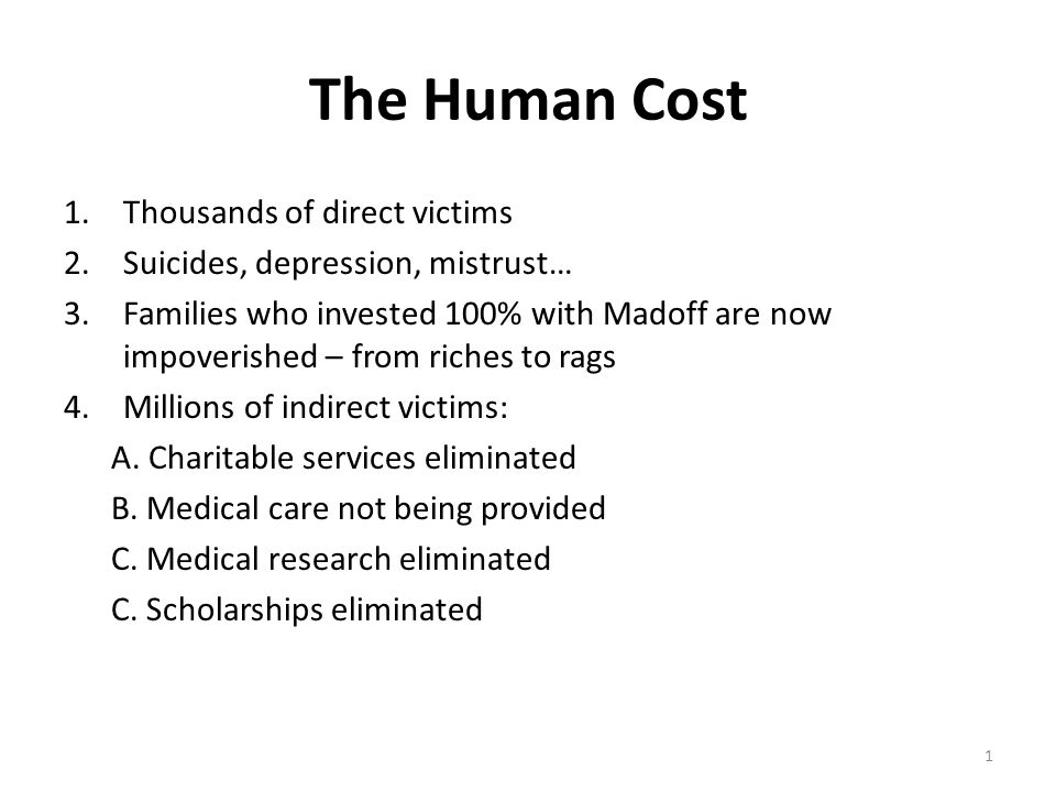 The Human Cost 1.Thousands of direct victims 2.Suicides, depression, mistrust… 3.Families who invested 100% with Madoff are now impoverished – from riches to rags 4.Millions of indirect victims: A.