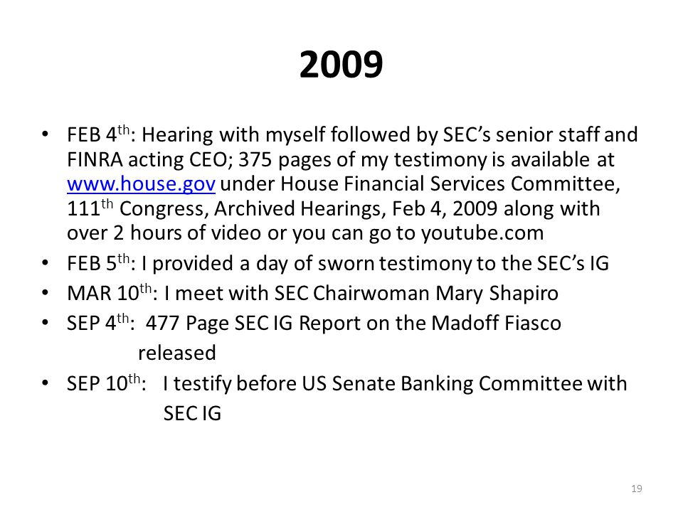 2009 FEB 4 th : Hearing with myself followed by SEC's senior staff and FINRA acting CEO; 375 pages of my testimony is available at www.house.gov under House Financial Services Committee, 111 th Congress, Archived Hearings, Feb 4, 2009 along with over 2 hours of video or you can go to youtube.com www.house.gov FEB 5 th : I provided a day of sworn testimony to the SEC's IG MAR 10 th : I meet with SEC Chairwoman Mary Shapiro SEP 4 th : 477 Page SEC IG Report on the Madoff Fiasco released SEP 10 th : I testify before US Senate Banking Committee with SEC IG 19
