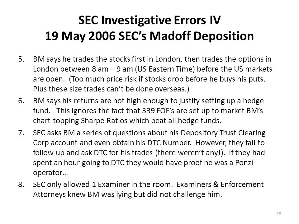 SEC Investigative Errors IV 19 May 2006 SEC's Madoff Deposition 5.BM says he trades the stocks first in London, then trades the options in London between 8 am – 9 am (US Eastern Time) before the US markets are open.