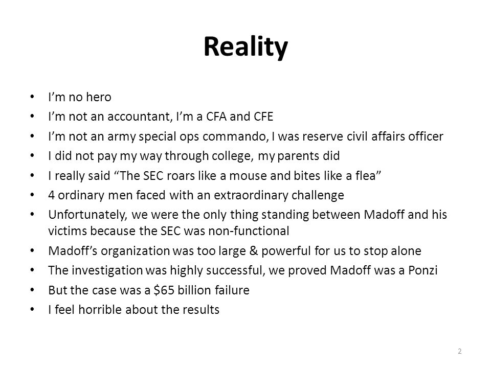 Reality I'm no hero I'm not an accountant, I'm a CFA and CFE I'm not an army special ops commando, I was reserve civil affairs officer I did not pay my way through college, my parents did I really said The SEC roars like a mouse and bites like a flea 4 ordinary men faced with an extraordinary challenge Unfortunately, we were the only thing standing between Madoff and his victims because the SEC was non-functional Madoff's organization was too large & powerful for us to stop alone The investigation was highly successful, we proved Madoff was a Ponzi But the case was a $65 billion failure I feel horrible about the results 2