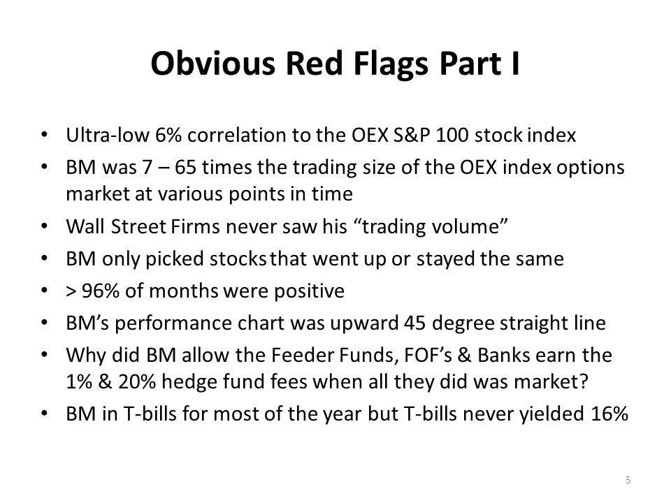Obvious Red Flags Part I Ultra-low 6% correlation to the OEX S&P 100 stock index BM was 7 – 65 times the trading size of the OEX index options market at various points in time Wall Street Firms never saw his trading volume BM only picked stocks that went up or stayed the same > 96% of months were positive BM's performance chart was upward 45 degree straight line Why did BM allow the Feeder Funds, FOF's & Banks earn the 1% & 20% hedge fund fees when all they did was market.