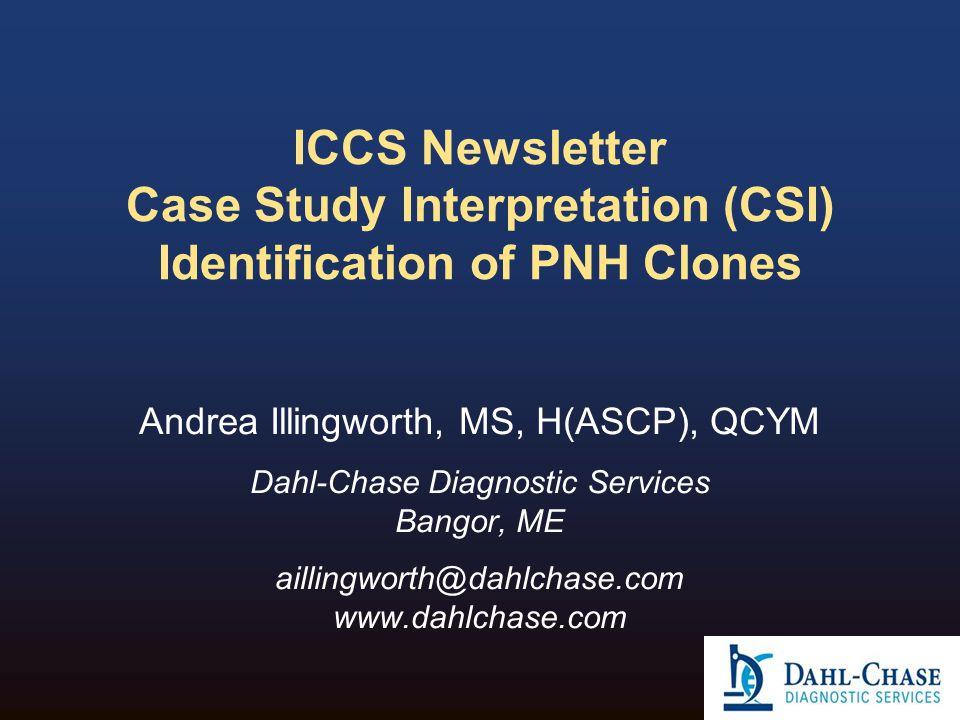 ICCS Newsletter Case Study Interpretation (CSI) Identification of PNH Clones Andrea Illingworth, MS, H(ASCP), QCYM Dahl-Chase Diagnostic Services Bang