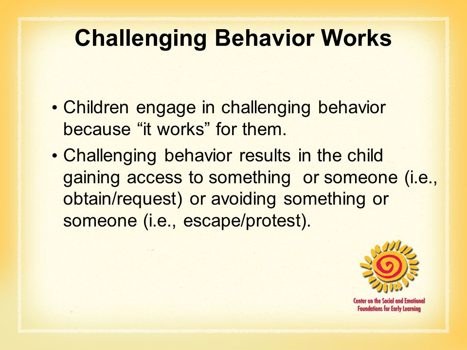 Challenging Behavior Works Children engage in challenging behavior because it works for them.