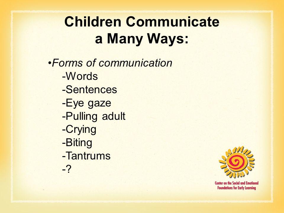 Children Communicate a Many Ways: Forms of communication -Words -Sentences -Eye gaze -Pulling adult -Crying -Biting -Tantrums -?